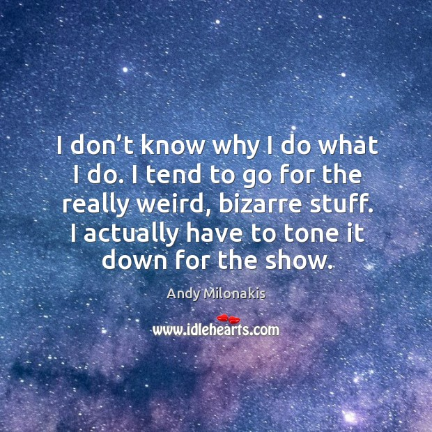 I don't know why I do what I do. I tend to go for the really weird, bizarre stuff. Image
