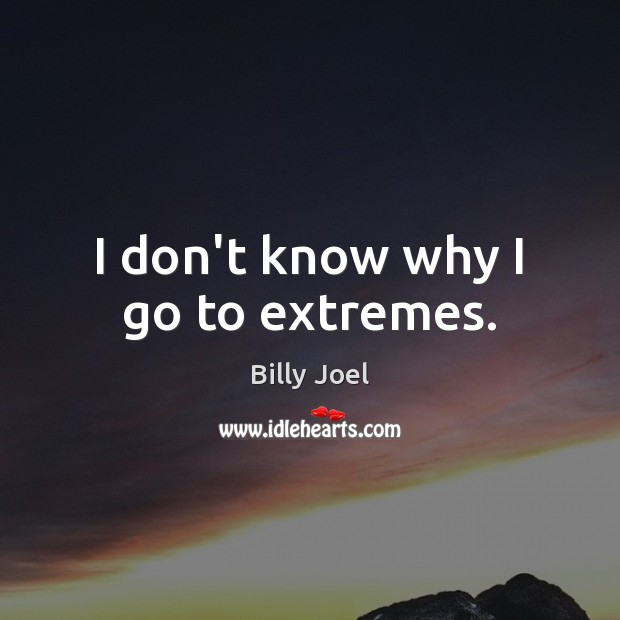I don't know why I go to extremes. Billy Joel Picture Quote