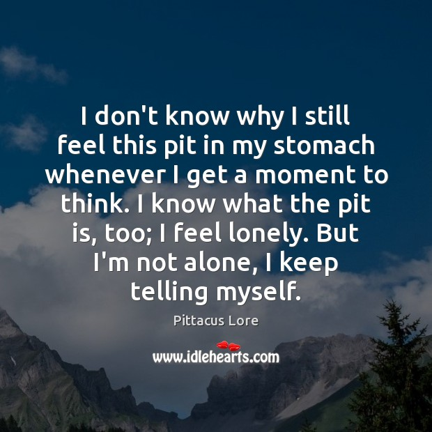 I don't know why I still feel this pit in my stomach Pittacus Lore Picture Quote