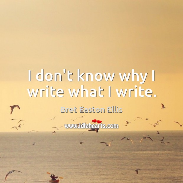 I don't know why I write what I write. Bret Easton Ellis Picture Quote