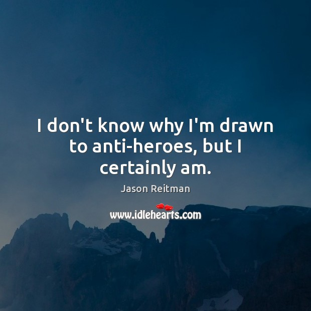 I don't know why I'm drawn to anti-heroes, but I certainly am. Jason Reitman Picture Quote