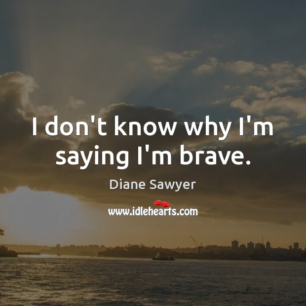 I don't know why I'm saying I'm brave. Diane Sawyer Picture Quote