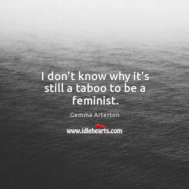 I don't know why it's still a taboo to be a feminist. Image