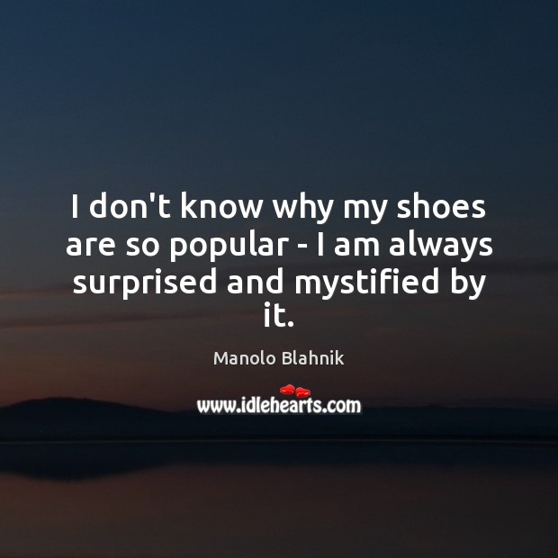 I don't know why my shoes are so popular – I am always surprised and mystified by it. Manolo Blahnik Picture Quote