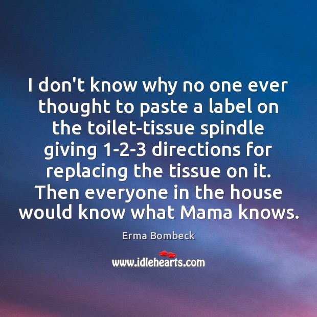 I don't know why no one ever thought to paste a label Erma Bombeck Picture Quote