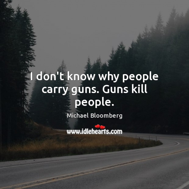 I don't know why people carry guns. Guns kill people. Michael Bloomberg Picture Quote