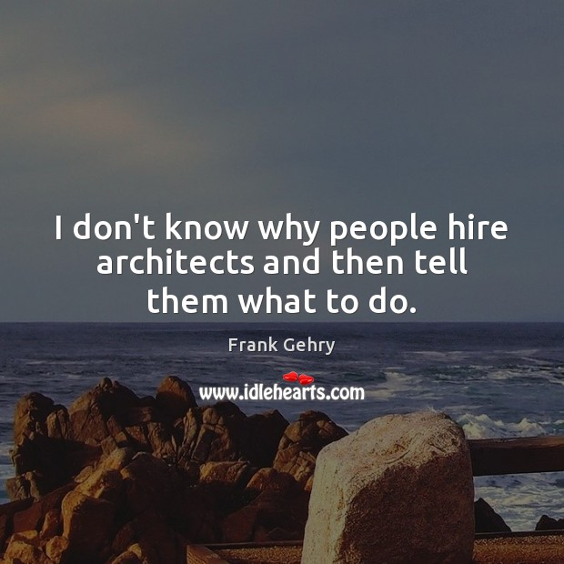 I don't know why people hire architects and then tell them what to do. Frank Gehry Picture Quote