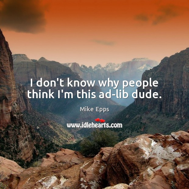 I don't know why people think I'm this ad-lib dude. Mike Epps Picture Quote
