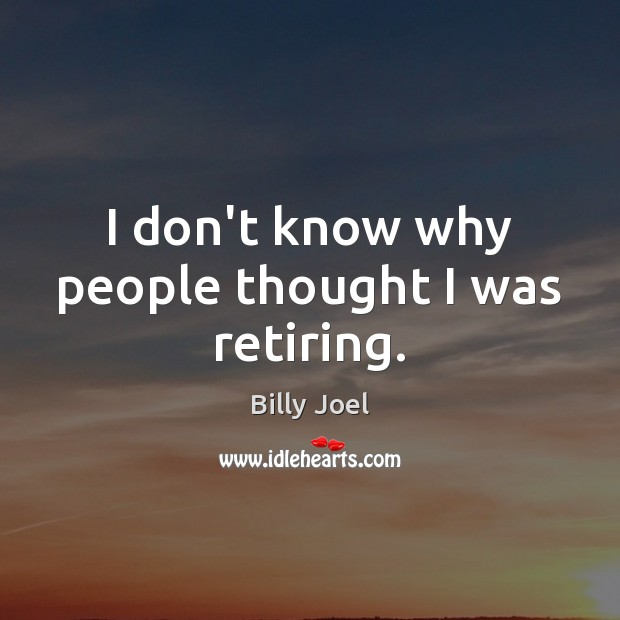 I don't know why people thought I was retiring. Billy Joel Picture Quote