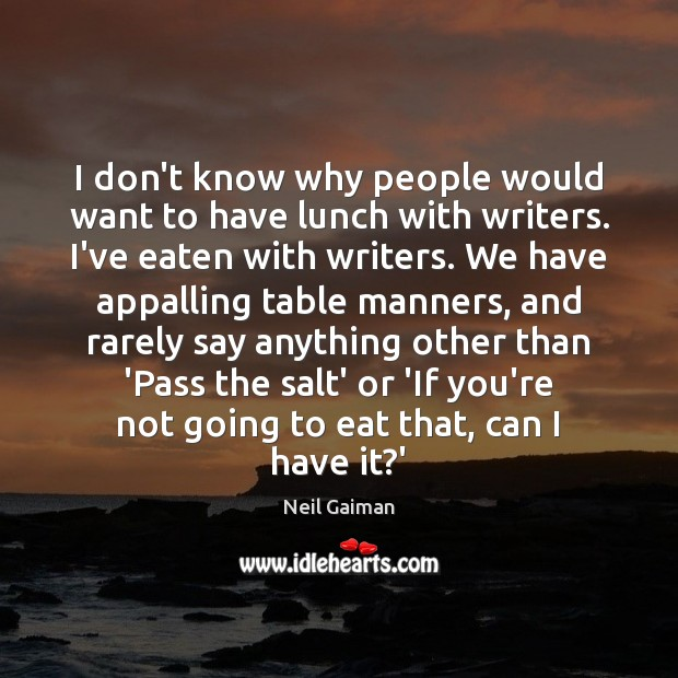 I don't know why people would want to have lunch with writers. Neil Gaiman Picture Quote