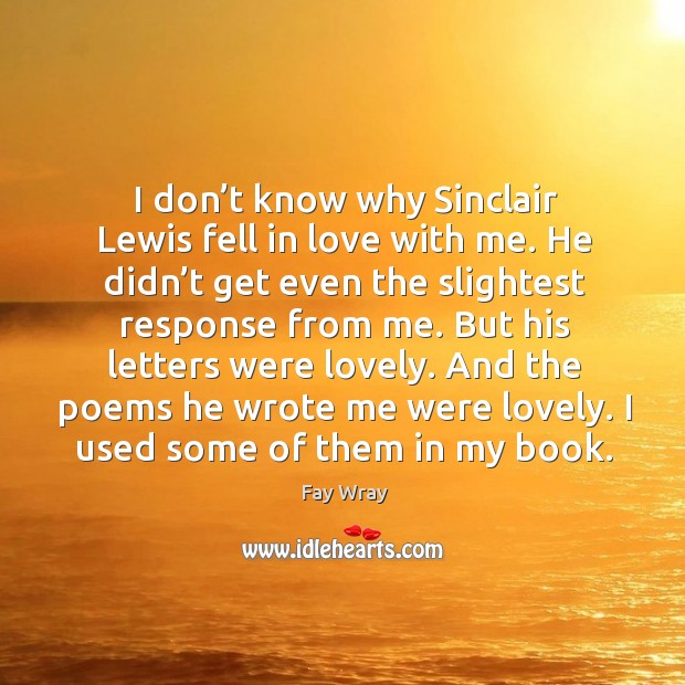 I don't know why sinclair lewis fell in love with me. He didn't get even the slightest Fay Wray Picture Quote