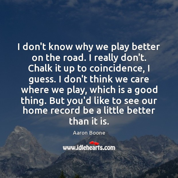 I don't know why we play better on the road. I really Aaron Boone Picture Quote