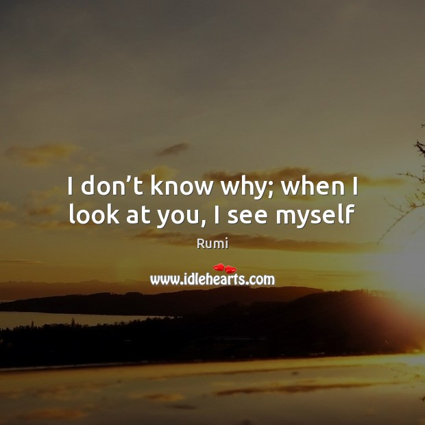 Image, I don't know why; when I look at you, I see myself