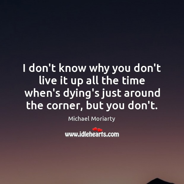 I don't know why you don't live it up all the time Michael Moriarty Picture Quote