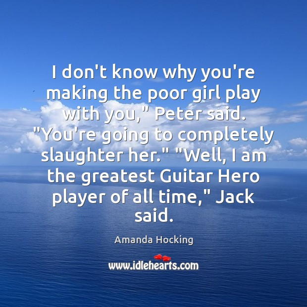 """I don't know why you're making the poor girl play with you,"""" Amanda Hocking Picture Quote"""