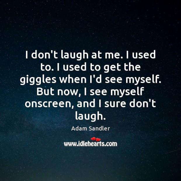 I don't laugh at me. I used to. I used to get Adam Sandler Picture Quote