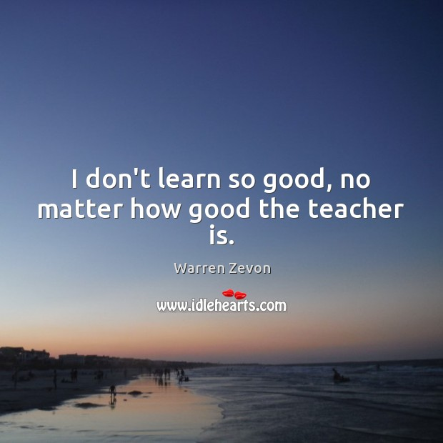 I don't learn so good, no matter how good the teacher is. Teacher Quotes Image