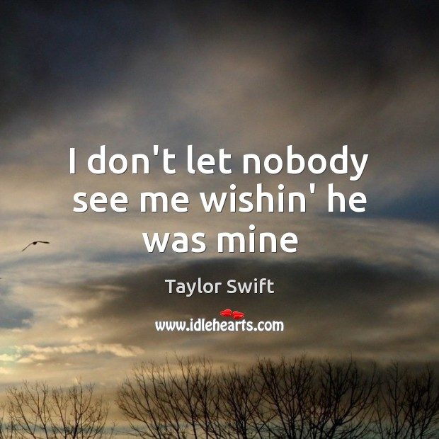 I don't let nobody see me wishin' he was mine Taylor Swift Picture Quote