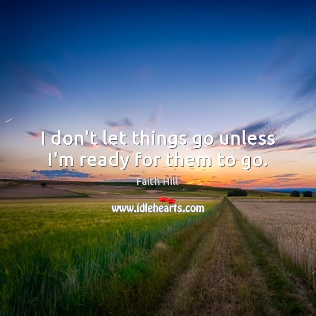 I don't let things go unless I'm ready for them to go. Image