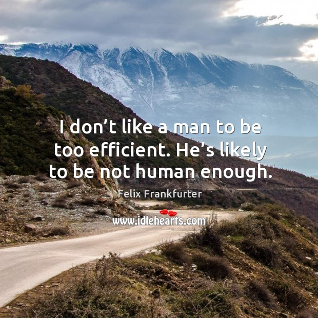 I don't like a man to be too efficient. He's likely to be not human enough. Image