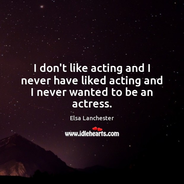 I don't like acting and I never have liked acting and I never wanted to be an actress. Elsa Lanchester Picture Quote