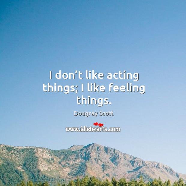 I don't like acting things; I like feeling things. Image