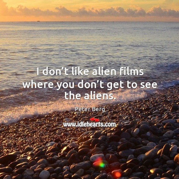 I don't like alien films where you don't get to see the aliens. Peter Berg Picture Quote
