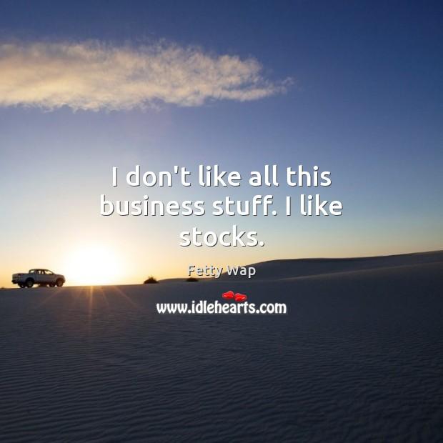 Image, I don't like all this business stuff. I like stocks.