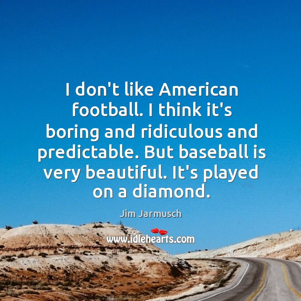 I don't like American football. I think it's boring and ridiculous and Image