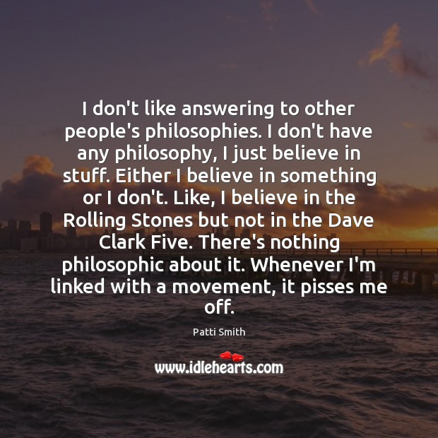 I don't like answering to other people's philosophies. I don't have any Patti Smith Picture Quote
