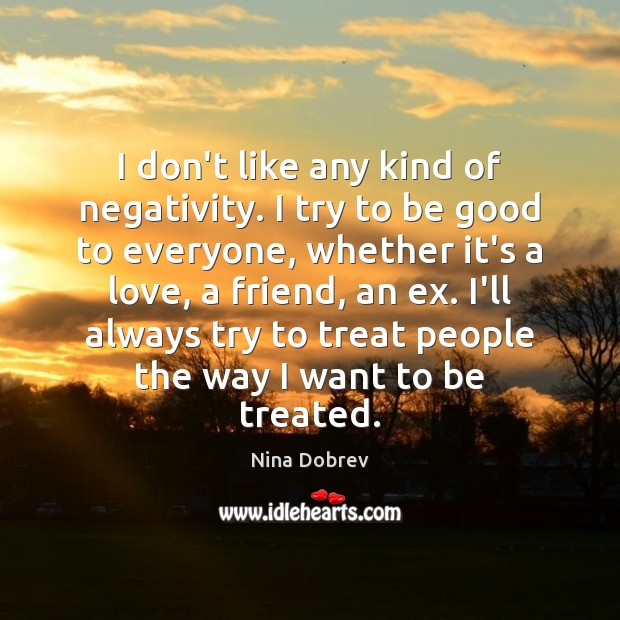 I don't like any kind of negativity. I try to be good Nina Dobrev Picture Quote