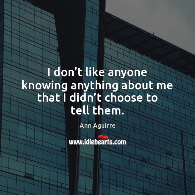 I don't like anyone knowing anything about me that I didn't choose to tell them. Ann Aguirre Picture Quote
