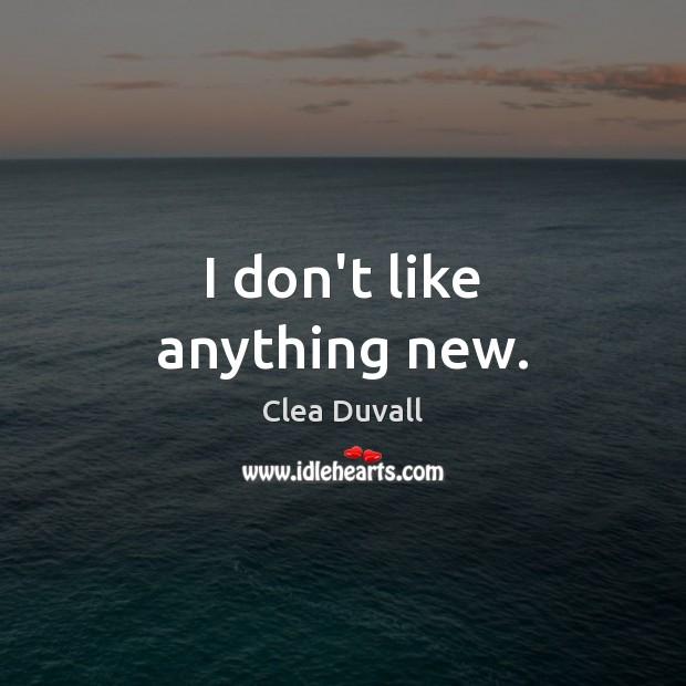 I don't like anything new. Image