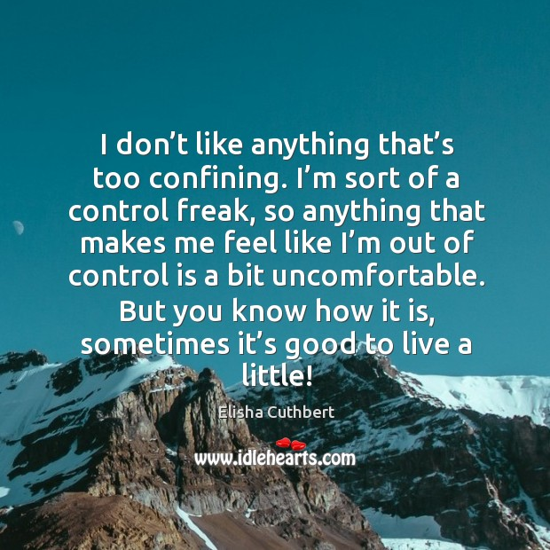 I don't like anything that's too confining. I'm sort of a control freak Elisha Cuthbert Picture Quote