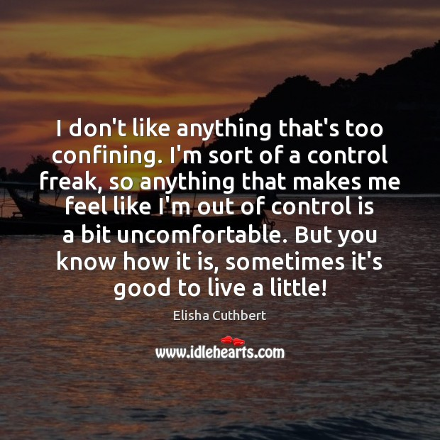 I don't like anything that's too confining. I'm sort of a control Elisha Cuthbert Picture Quote
