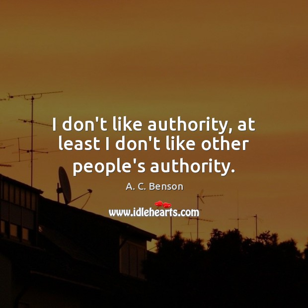 I don't like authority, at least I don't like other people's authority. Image
