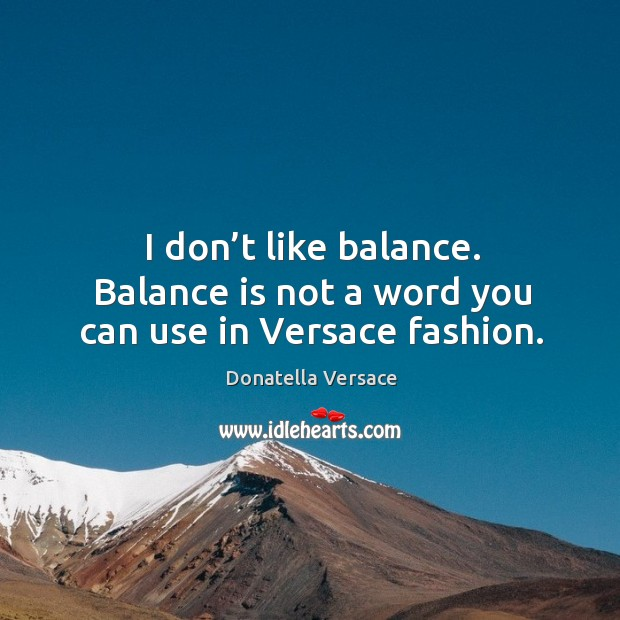 I don't like balance. Balance is not a word you can use in versace fashion. Image