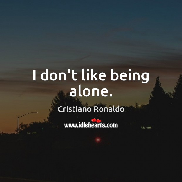 I don't like being alone. Cristiano Ronaldo Picture Quote