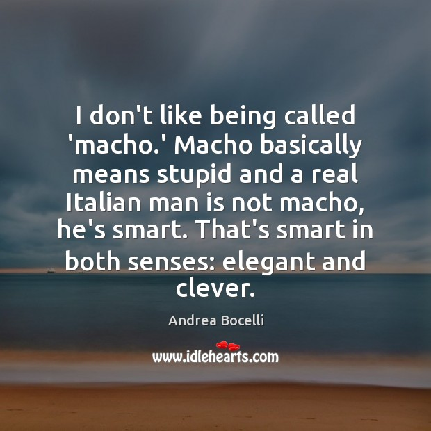 I don't like being called 'macho.' Macho basically means stupid and Andrea Bocelli Picture Quote