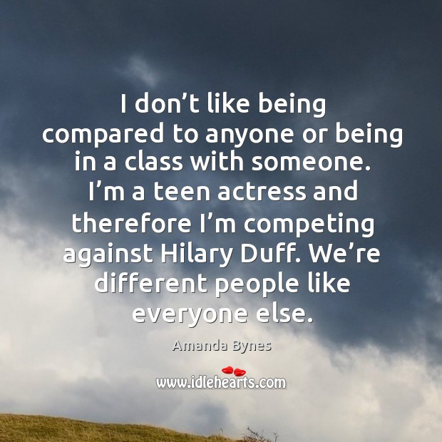 I don't like being compared to anyone or being in a class with someone. Image