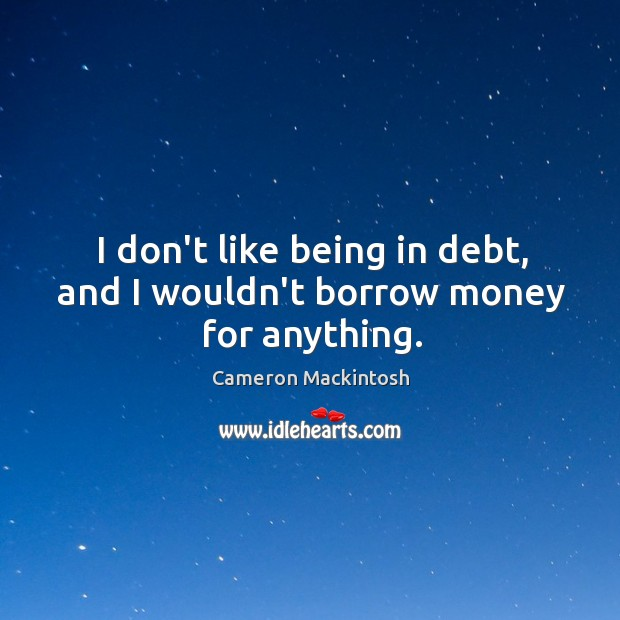 I don't like being in debt, and I wouldn't borrow money for anything. Cameron Mackintosh Picture Quote