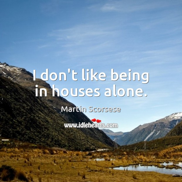 Image, I don't like being in houses alone.