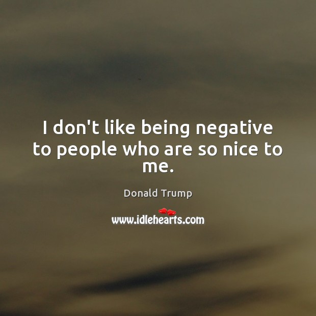 I don't like being negative to people who are so nice to me. Image