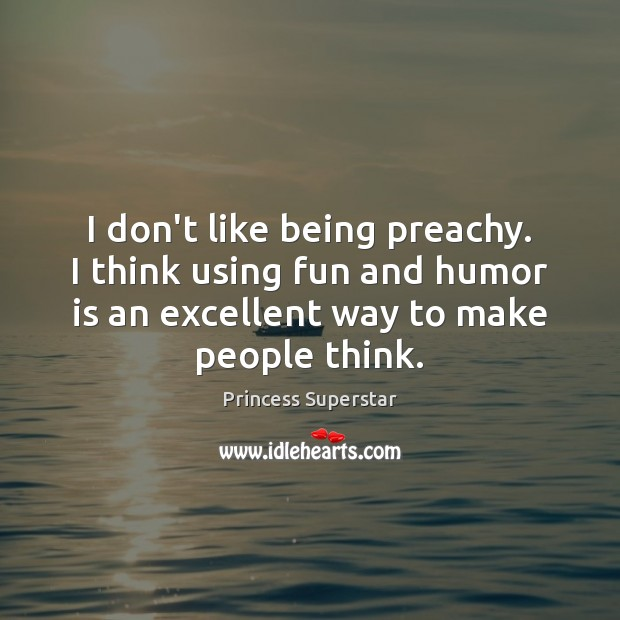 I don't like being preachy. I think using fun and humor is Humor Quotes Image