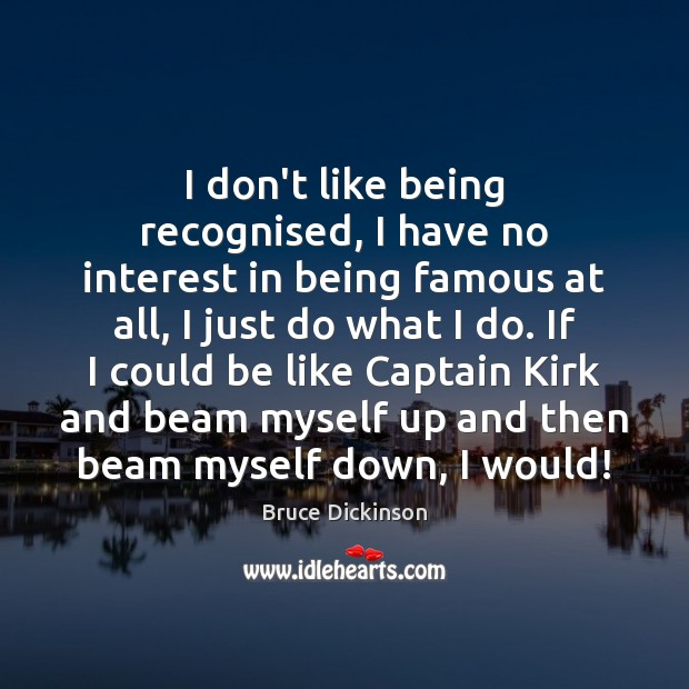 I don't like being recognised, I have no interest in being famous Bruce Dickinson Picture Quote
