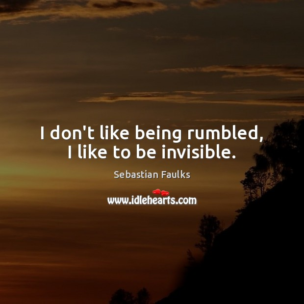 I don't like being rumbled, I like to be invisible. Image