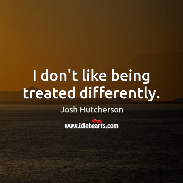 I don't like being treated differently. Josh Hutcherson Picture Quote