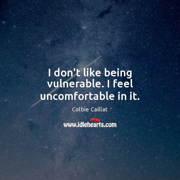 I don't like being vulnerable. I feel uncomfortable in it. Colbie Caillat Picture Quote