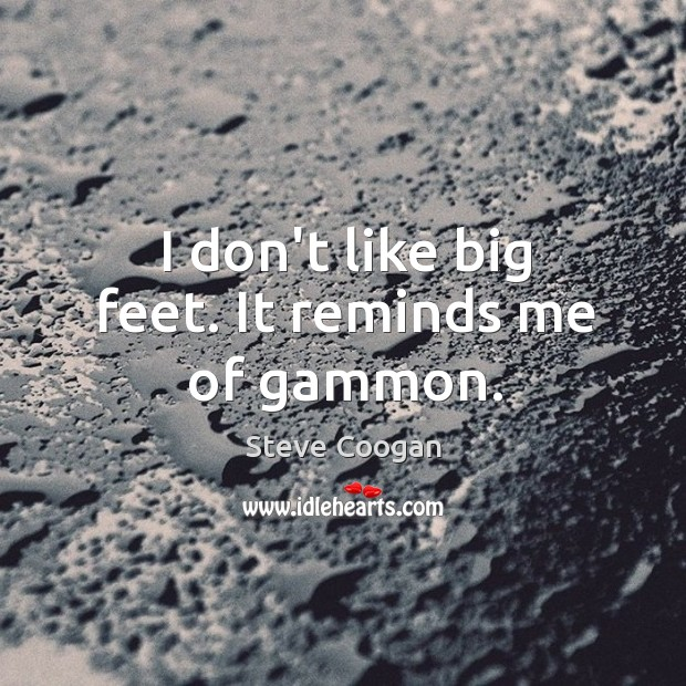 I don't like big feet. It reminds me of gammon. Image