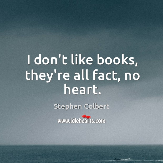 I don't like books, they're all fact, no heart. Image